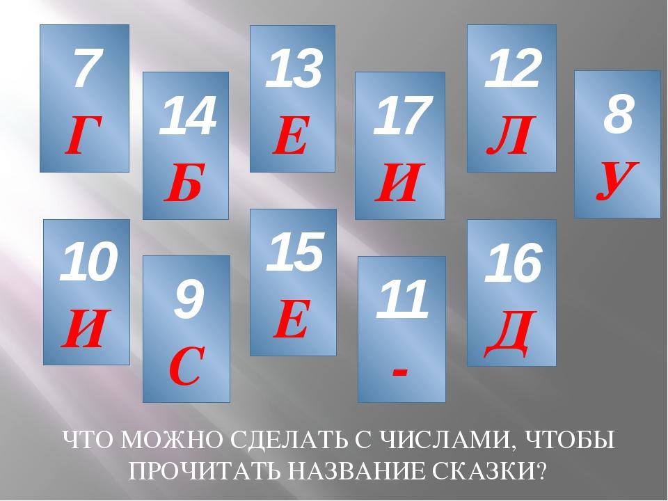 7 Г 10 И 13 Е 11 - 17 И 8 У 14 Б 12 Л 16 Д 15 Е 9 С ЧТО МОЖНО СДЕЛАТЬ С ЧИСЛА...