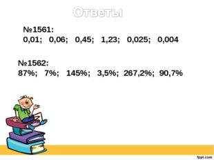 №1561: 0,01; 0,06; 0,45; 1,23; 0,025; 0,004 №1562: 87%; 7%; 145%; 3,5%; 267,2
