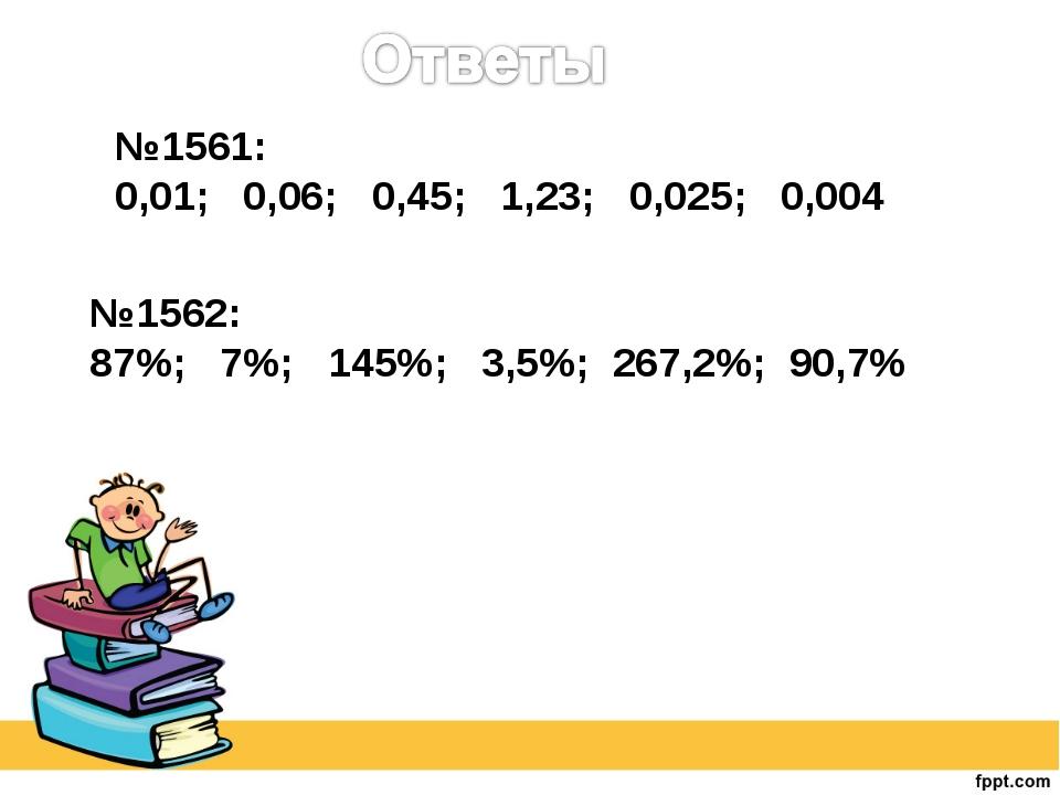 №1561: 0,01; 0,06; 0,45; 1,23; 0,025; 0,004 №1562: 87%; 7%; 145%; 3,5%; 267,2...