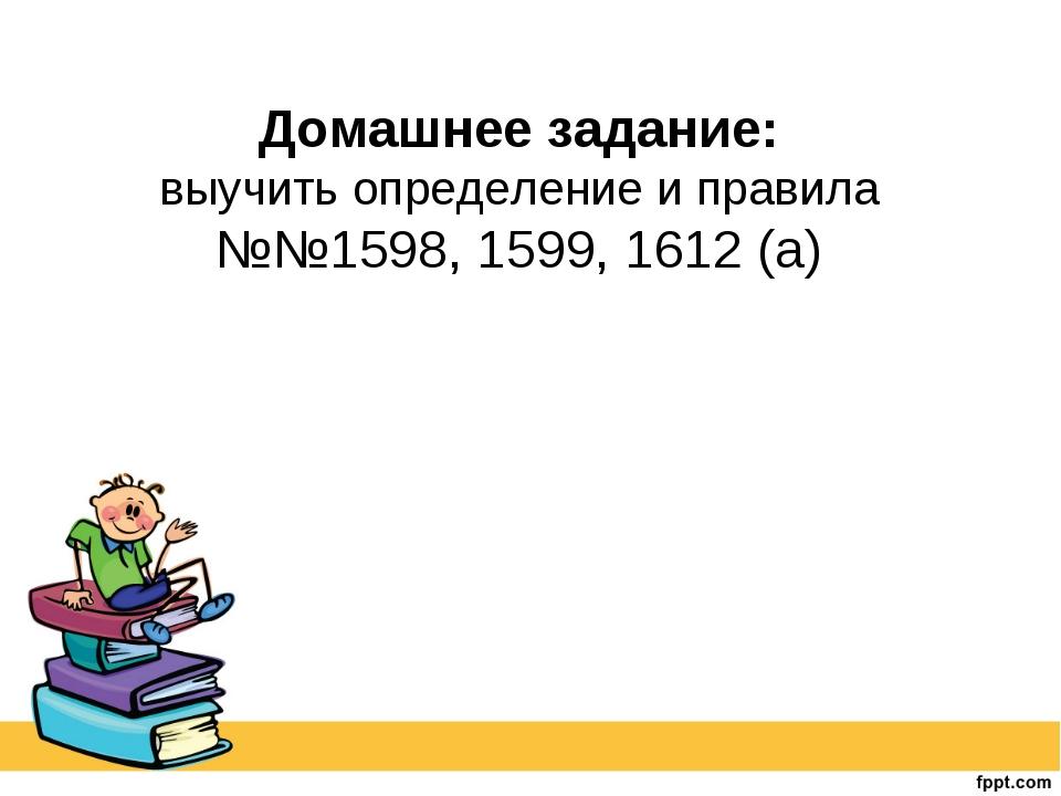 Домашнее задание: выучить определение и правила №№1598, 1599, 1612 (а)
