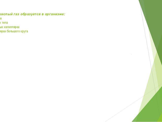3. Углекислый газ образуется в организме: А) в легких Б) клетках тела В) лего...