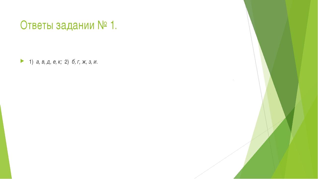 Ответы задании № 1. 1) а, в, д, е, к; 2) б, г, ж, з, и.