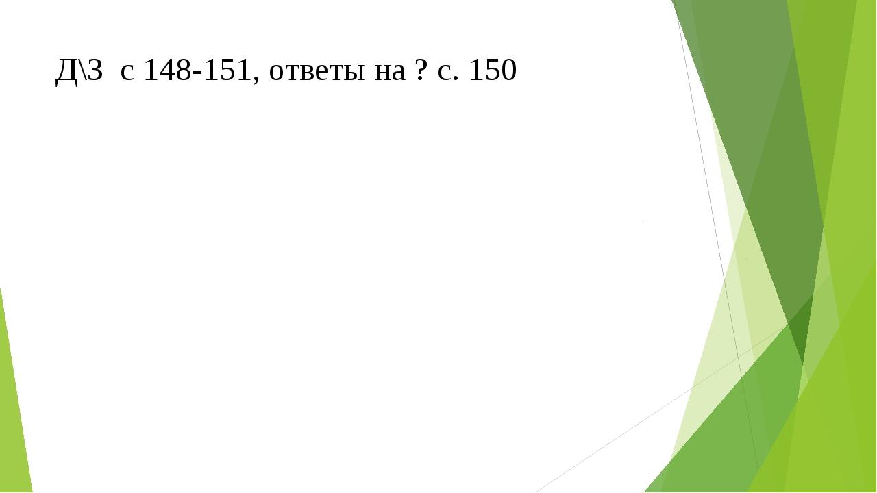 Д\З с 148-151, ответы на ? с. 150