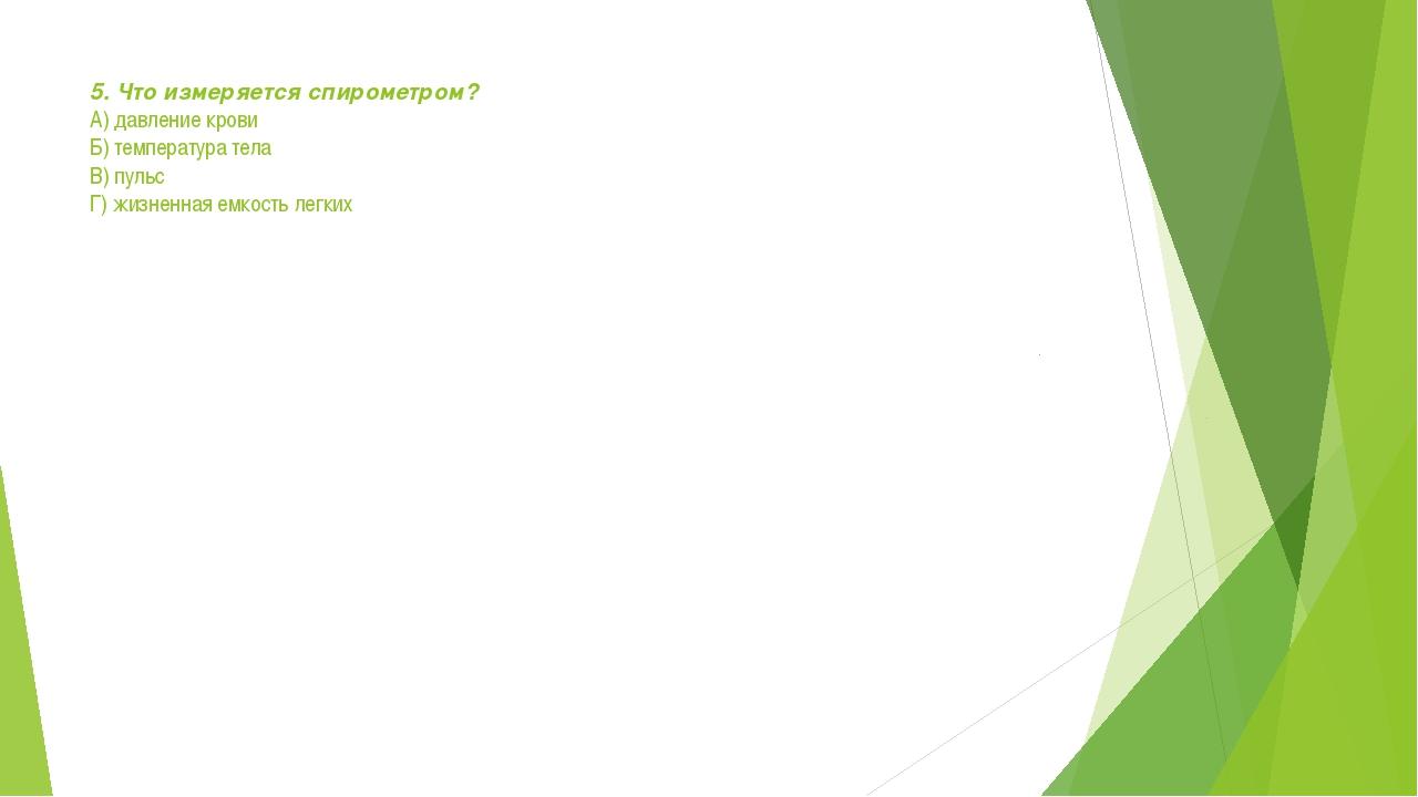 5. Что измеряется спирометром? А) давление крови Б) температура тела В) пульс...