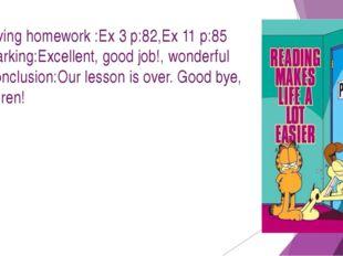 7.Giving homework :Ex 3 p:82,Ex 11 p:85 8.Marking:Excellent, good job!, wonde
