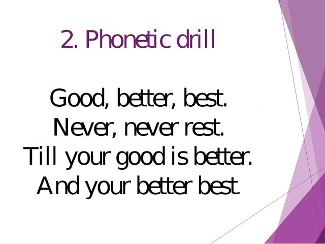 2. Phonetic drill Good, better, best. Never, never rest. Till your good is be...