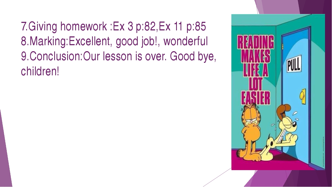 7.Giving homework :Ex 3 p:82,Ex 11 p:85 8.Marking:Excellent, good job!, wonde...