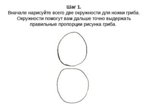 Шаг 1. Вначале нарисуйте всего две окружности для ножки гриба. Окружности пом