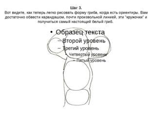 Шаг 3. Вот видите, как теперь легко рисовать форму гриба, когда есть ориентир