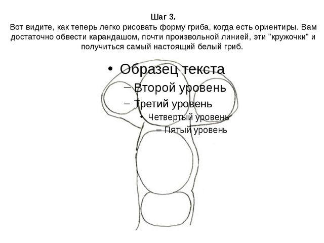 Шаг 3. Вот видите, как теперь легко рисовать форму гриба, когда есть ориентир...