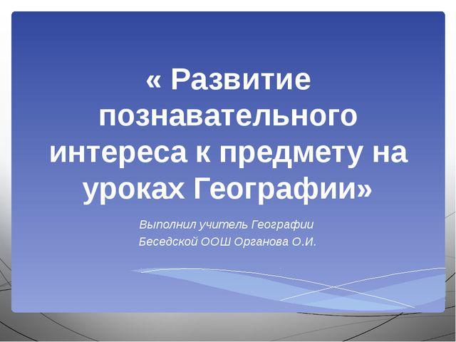 « Развитие познавательного интереса к предмету на уроках Географии» Выполнил...