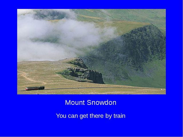 Mount Snowdon You can get there by train