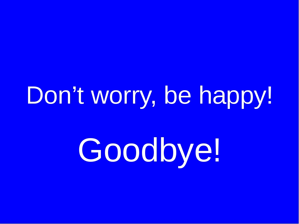 Don't worry, be happy! Goodbye!