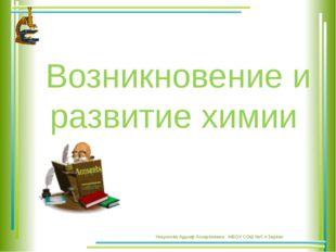 Возникновение и развитие химии Унарокова Адыиф Аскарбиевна . МБОУ СОШ №5 п.З