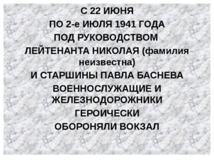 С 22 ИЮНЯ ПО 2-е ИЮЛЯ 1941 ГОДА ПОД РУКОВОДСТВОМ ЛЕЙТЕНАНТА НИКОЛАЯ (фамилия