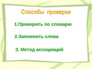 Способы проверки 1.Проверить по словарю 2.Запомнить слова 3. Метод ассоциаций