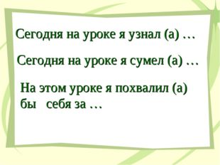 Сегодня на уроке я узнал (а) … Сегодня на уроке я сумел (а) … На этом уроке я