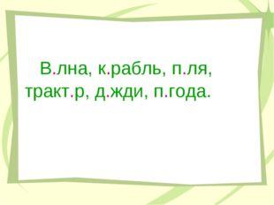 В.лна, к.рабль, п.ля, тракт.р, д.жди, п.года.
