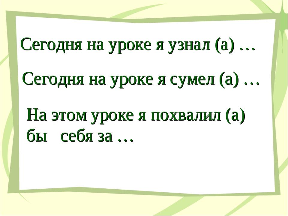 Сегодня на уроке я узнал (а) … Сегодня на уроке я сумел (а) … На этом уроке я...