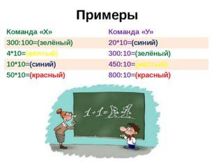 Примеры  Команда «Х» Команда «У» 300:100=(зелёный) 20*10=(синий) 4*10=(жёлт