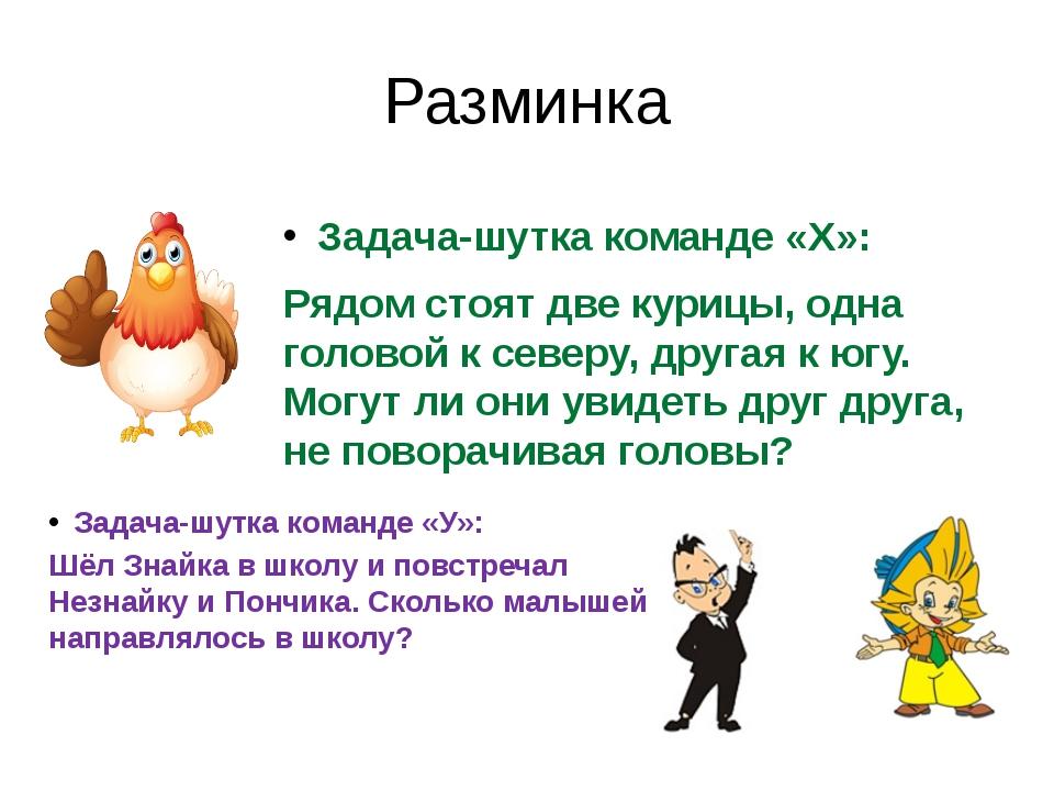 Разминка Задача-шутка команде «X»: Рядом стоят две курицы, одна головой к сев...