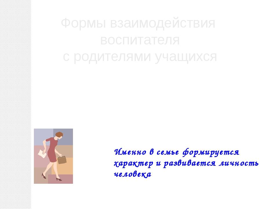 Формы взаимодействия воспитателя с родителями учащихся Именно в семье формиру...