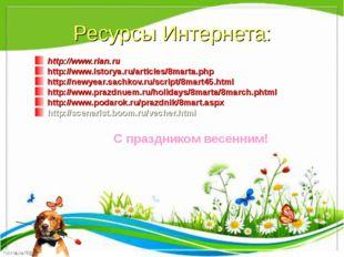 Ресурсы Интернета: http://www.rian.ru http://www.istorya.ru/articles/8marta.p