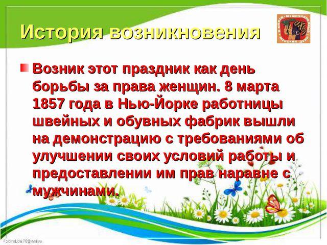 История возникновения Возник этот праздник как день борьбы за права женщин. 8...