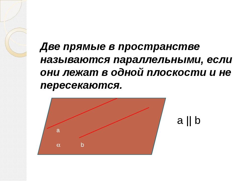 a  b Две прямые в пространстве называются параллельными, если они лежат в о...