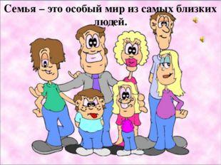 Семья – это особый мир из самых близких людей.