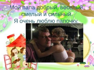 Мой папа добрый, веселый, смелый и сильный. Я очень люблю папочку.