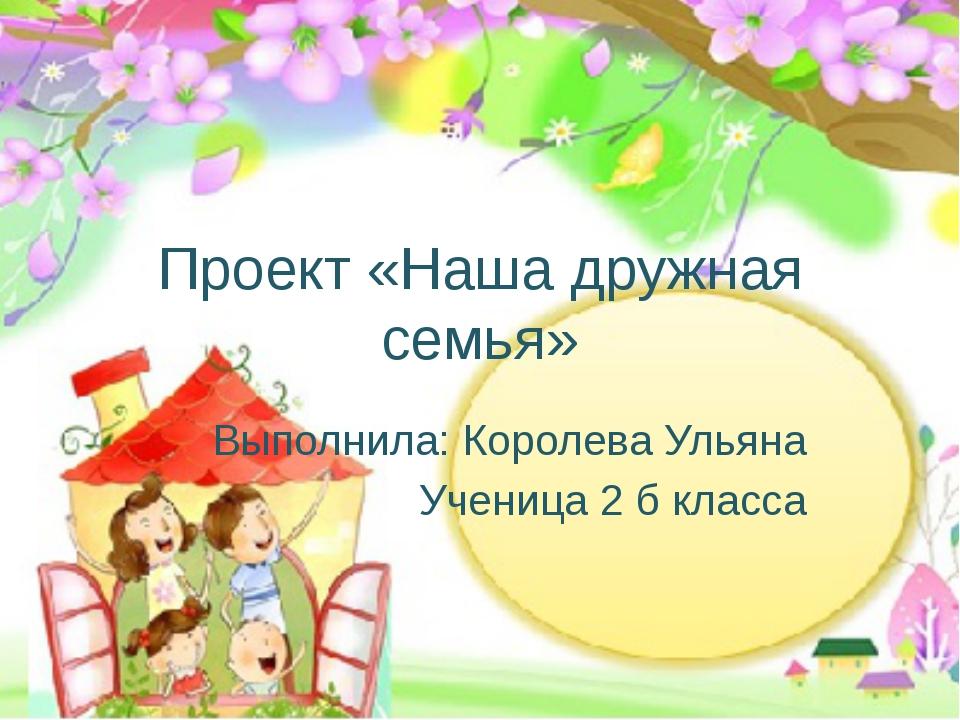 Проект «Наша дружная семья» Выполнила: Королева Ульяна Ученица 2 б класса
