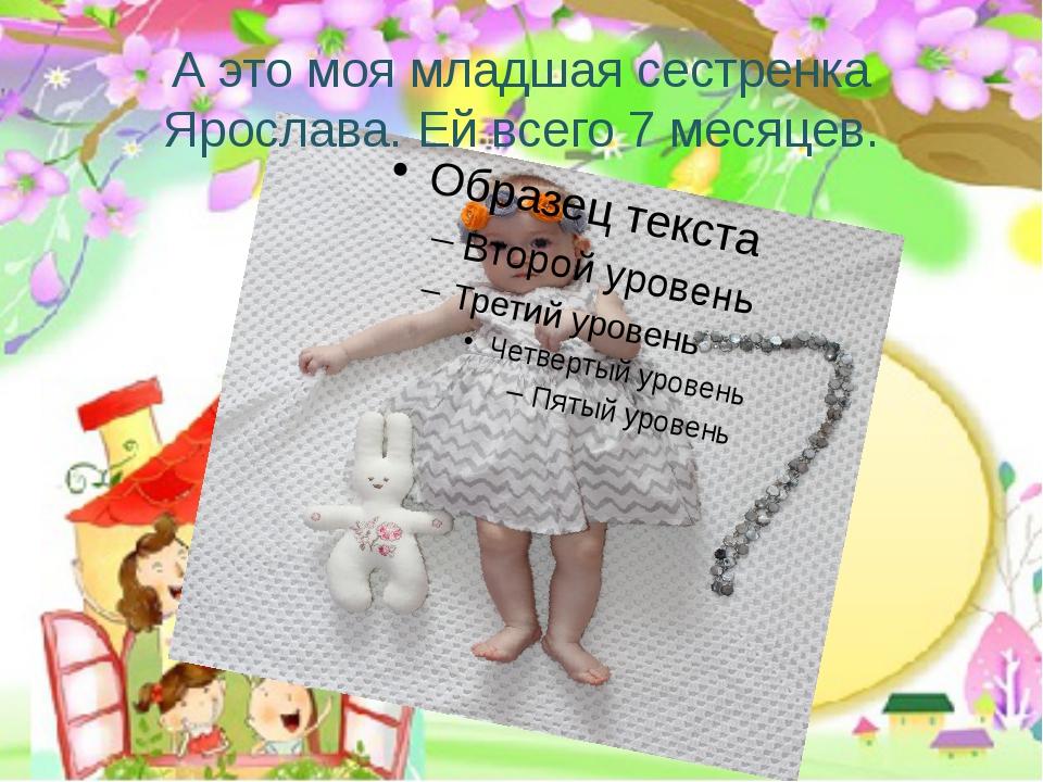 А это моя младшая сестренка Ярослава. Ей всего 7 месяцев.