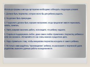 Используя формы и методы арттерапии необходимо соблюдать следующие условия: