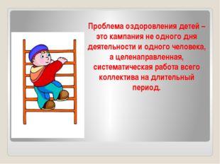 Проблема оздоровления детей – это кампания не одного дня деятельности и одног