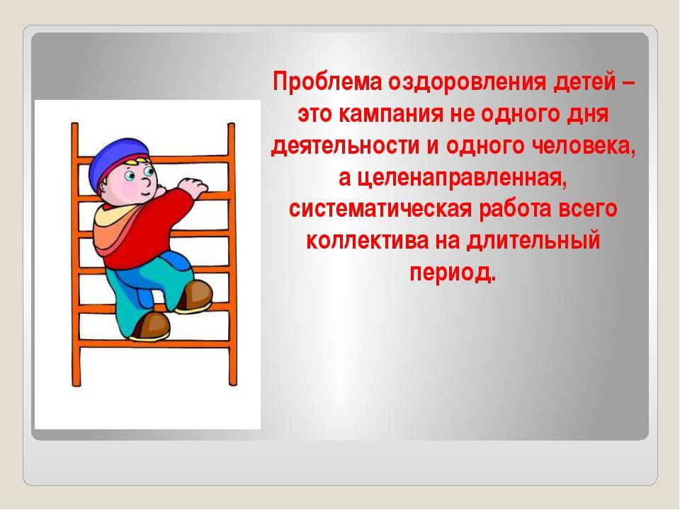 Проблема оздоровления детей – это кампания не одного дня деятельности и одног...