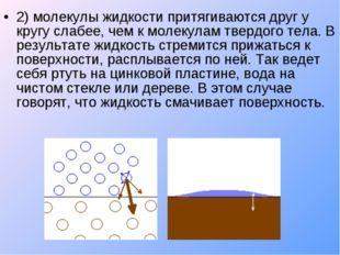 2) молекулы жидкости притягиваются друг у кругу слабее, чем к молекулам тверд
