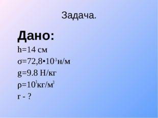 Задача. Дано: h=14 см σ=72,8•10-3 н/м g=9.8 Н/кг ρ=103кг/м3 r - ?