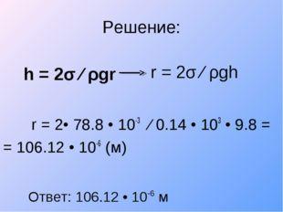 Решение: h = 2σ ∕ ρgr r = 2• 78.8 • 10-3 ∕ 0.14 • 103 • 9.8 = = 106.12 • 1