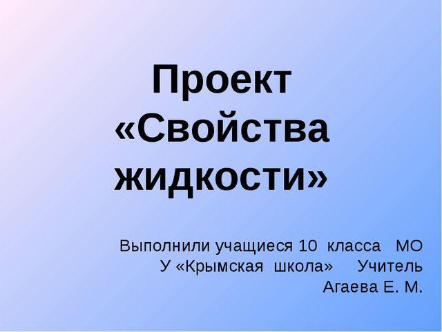 Проект «Свойства жидкости» Выполнили учащиеся 10 класса МО У «Крымская школа»...