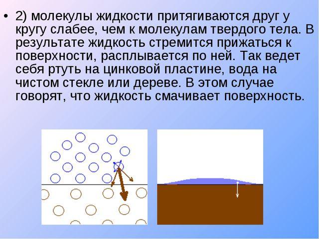 2) молекулы жидкости притягиваются друг у кругу слабее, чем к молекулам тверд...