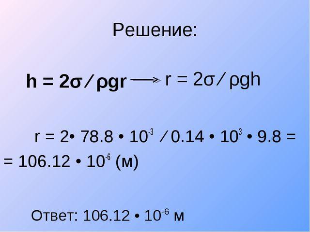 Решение: h = 2σ ∕ ρgr r = 2• 78.8 • 10-3 ∕ 0.14 • 103 • 9.8 = = 106.12 • 1...