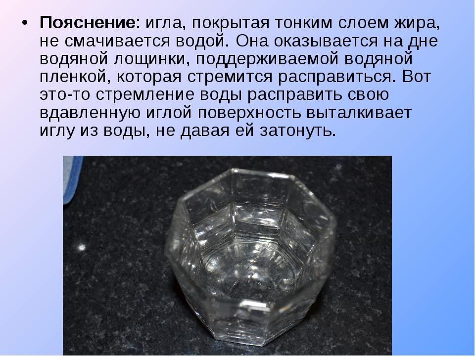Пояснение: игла, покрытая тонким слоем жира, не смачивается водой. Она оказыв...
