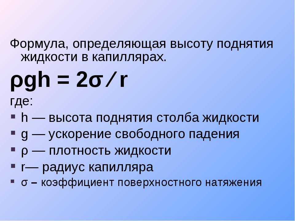 Формула, определяющая высоту поднятия жидкости вкапиллярах. ρgh = 2σ ∕ r где...