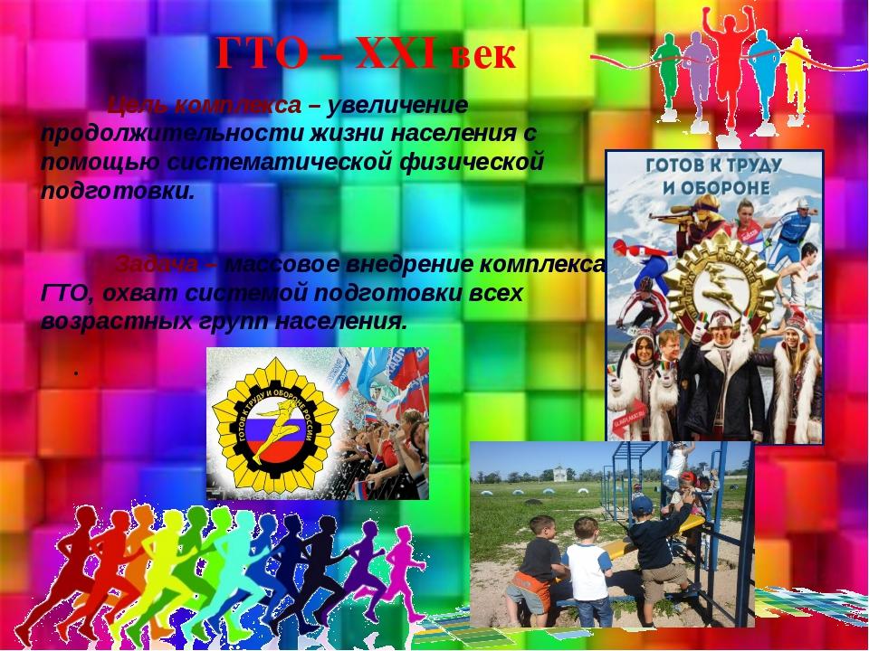 ГТО – XXI век Цель комплекса – увеличение продолжительности жизни населения с...