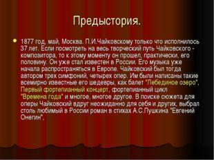 Предыстория. 1877 год, май, Москва. П.И.Чайковскому только что исполнилось 37