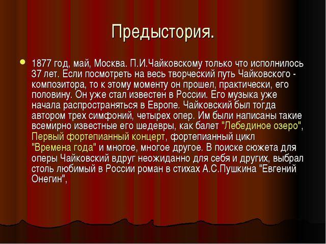 Предыстория. 1877 год, май, Москва. П.И.Чайковскому только что исполнилось 37...