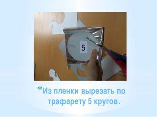 Из пленки вырезать по трафарету 5 кругов. 5