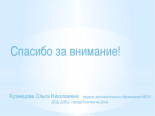 Спасибо за внимание! Кузнецова Ольга Николаевна педагог дополнительного обра