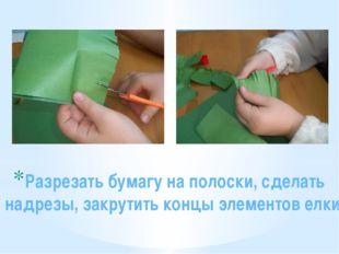 Разрезать бумагу на полоски, сделать надрезы, закрутить концы элементов елки.